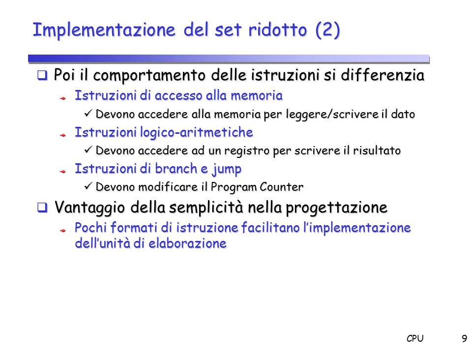 CPU9 Implementazione del set ridotto (2)  Poi il comportamento delle istruzioni si differenzia Istruzioni di accesso alla memoria Devono accedere all