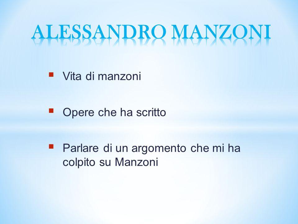  Vita di manzoni  Opere che ha scritto  Parlare di un argomento che mi ha colpito su Manzoni