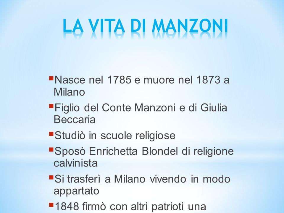  Nasce nel 1785 e muore nel 1873 a Milano  Figlio del Conte Manzoni e di Giulia Beccaria  Studiò in scuole religiose  Sposò Enrichetta Blondel di