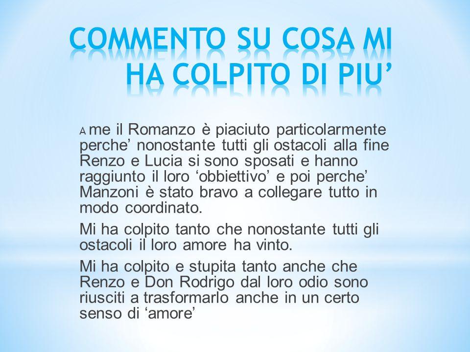 A me il Romanzo è piaciuto particolarmente perche' nonostante tutti gli ostacoli alla fine Renzo e Lucia si sono sposati e hanno raggiunto il loro 'ob