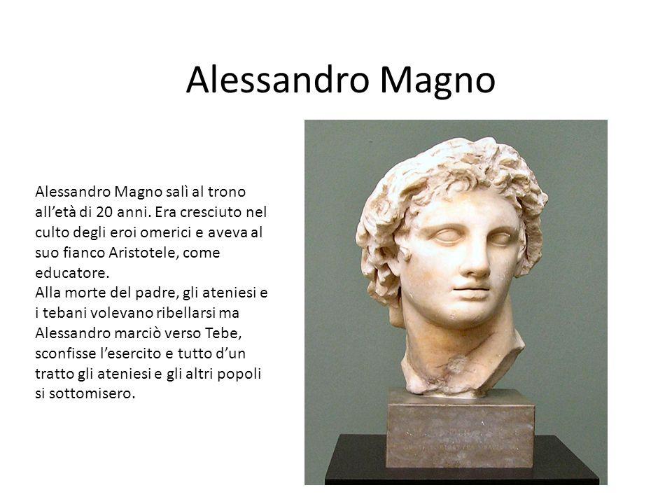 Alessandro Magno Alessandro Magno salì al trono all'età di 20 anni. Era cresciuto nel culto degli eroi omerici e aveva al suo fianco Aristotele, come