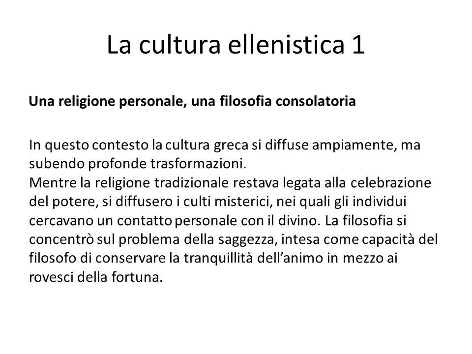 La cultura ellenistica 1 Una religione personale, una filosofia consolatoria In questo contesto la cultura greca si diffuse ampiamente, ma subendo pro