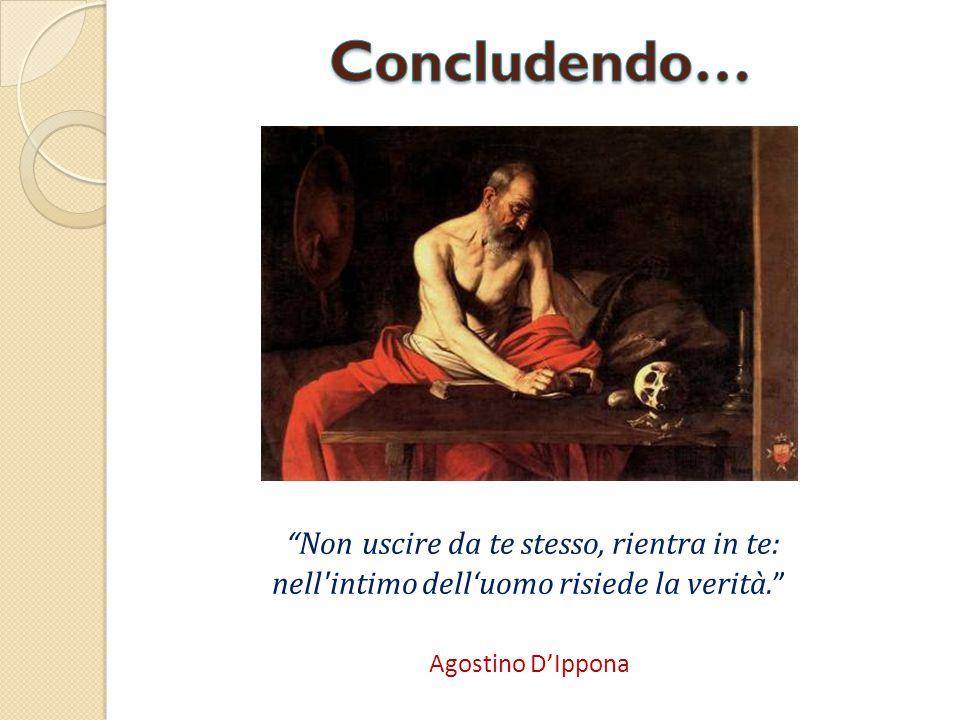 """"""" Non uscire da te stesso, rientra in te: nell'intimo dell'uomo risiede la verità. """" Agostino D'Ippona"""
