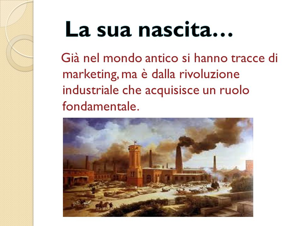 Già nel mondo antico si hanno tracce di marketing, ma è dalla rivoluzione industriale che acquisisce un ruolo fondamentale.