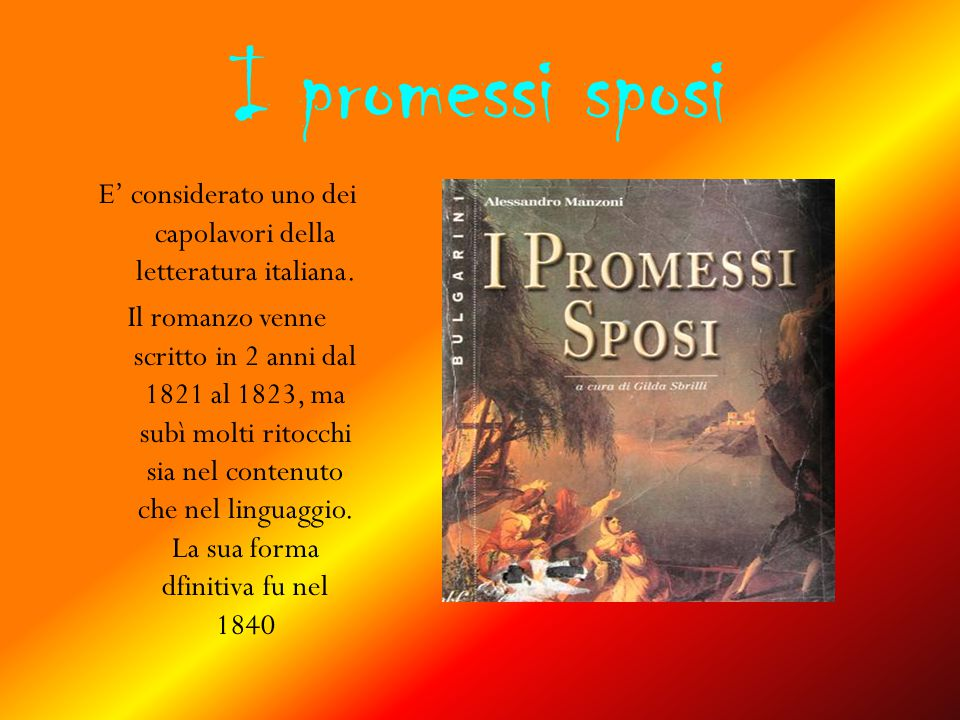 I promessi sposi E' considerato uno dei capolavori della letteratura italiana. Il romanzo venne scritto in 2 anni dal 1821 al 1823, ma subì molti rito