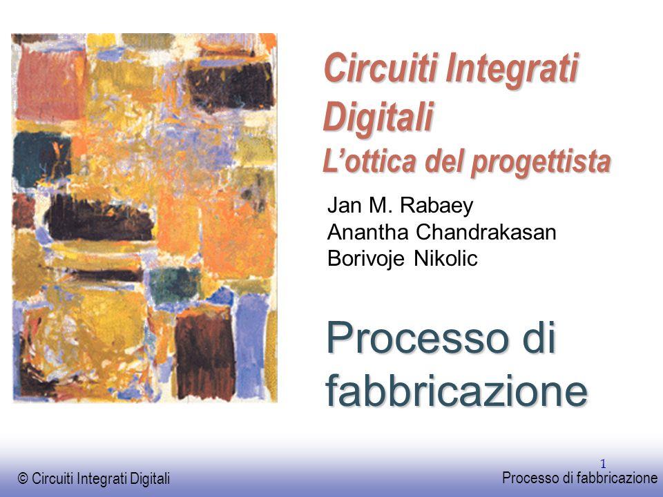 EE141 © Circuiti Integrati Digitali Processo di fabbricazione 1 Processo di fabbricazione Circuiti Integrati Digitali L'ottica del progettista Jan M.