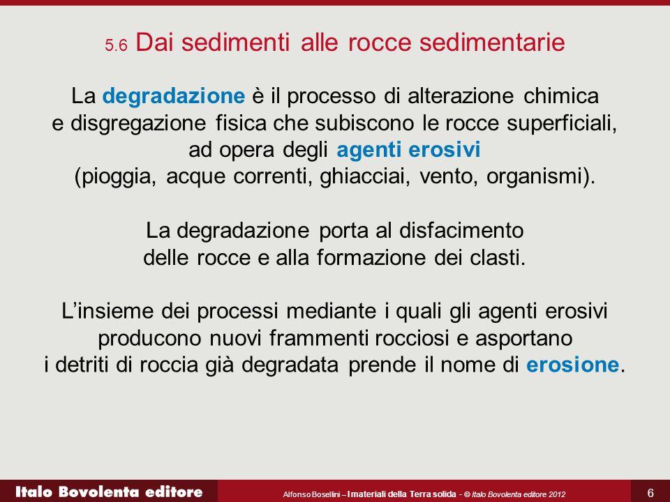 Alfonso Bosellini – I materiali della Terra solida - © Italo Bovolenta editore 2012 6 5.6 Dai sedimenti alle rocce sedimentarie La degradazione è il p