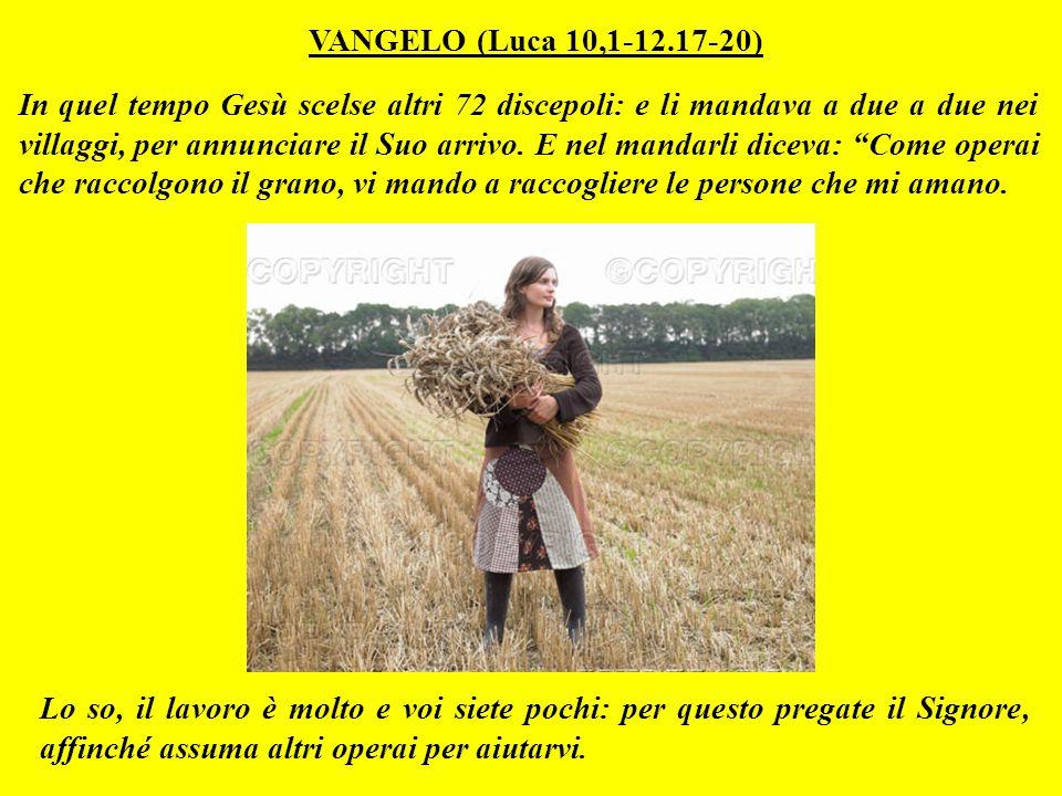 VANGELO (Luca 10,1-12.17-20) In quel tempo Gesù scelse altri 72 discepoli: e li mandava a due a due nei villaggi, per annunciare il Suo arrivo.