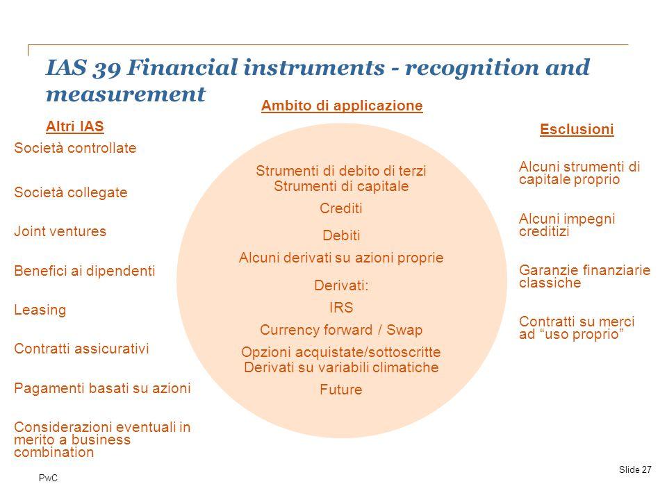 PwC IAS 39 Financial instruments - recognition and measurement Ambito di applicazione Società controllate Società collegate Joint ventures Benefici ai