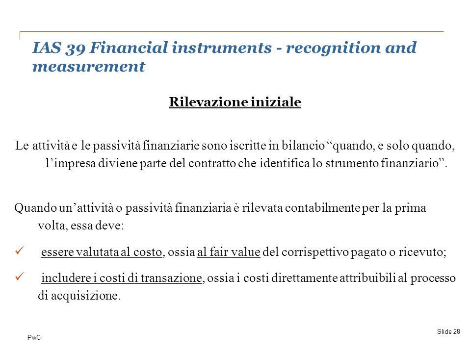 """PwC Rilevazione iniziale Le attività e le passività finanziarie sono iscritte in bilancio """"quando, e solo quando, l'impresa diviene parte del contratt"""