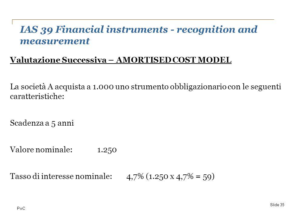 PwC Valutazione Successiva – AMORTISED COST MODEL La società A acquista a 1.000 uno strumento obbligazionario con le seguenti caratteristiche: Scadenz