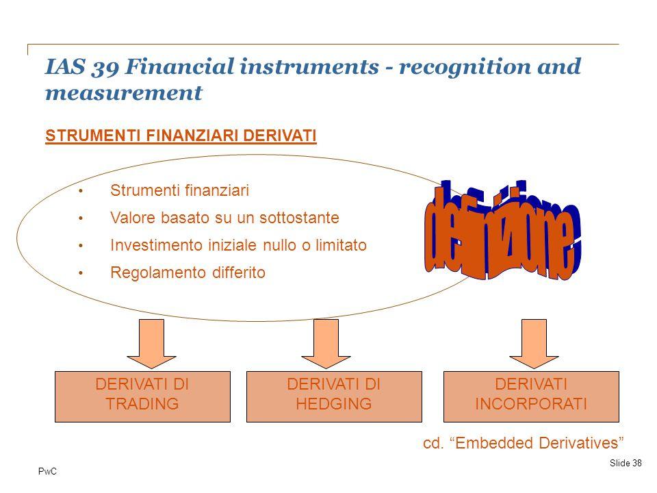 "PwC IAS 39 Financial instruments - recognition and measurement Slide 38 DERIVATI DI TRADING DERIVATI DI HEDGING DERIVATI INCORPORATI cd. ""Embedded Der"