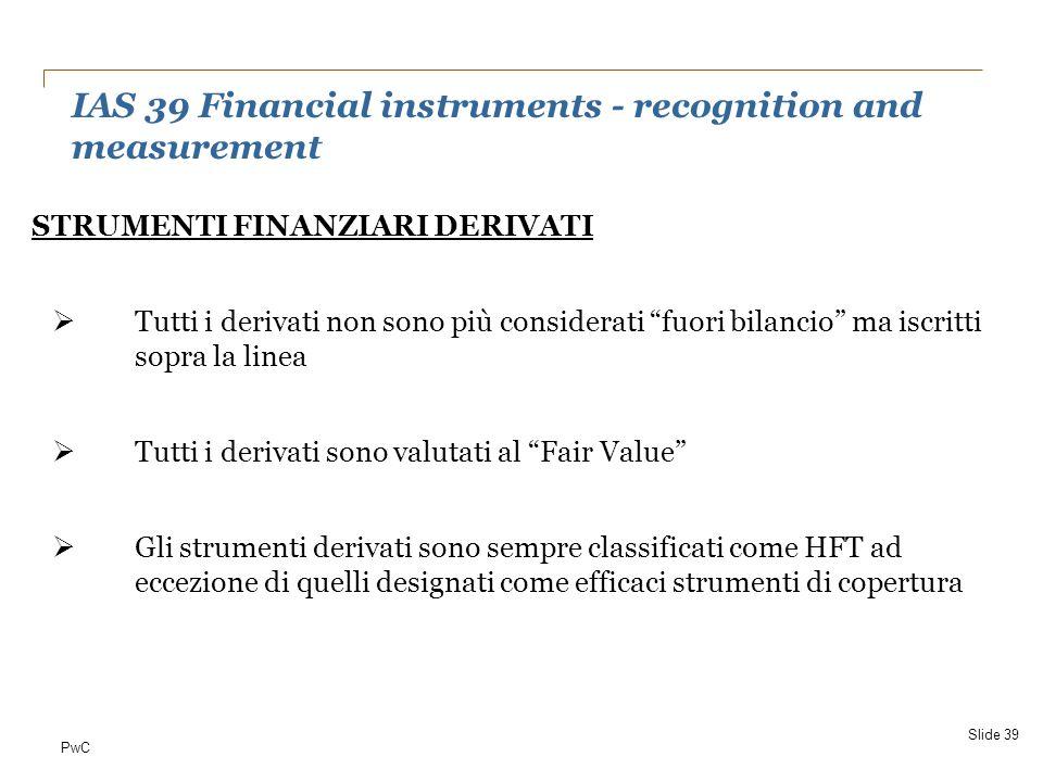 """PwC IAS 39 Financial instruments - recognition and measurement Slide 39 STRUMENTI FINANZIARI DERIVATI  Tutti i derivati non sono più considerati """"fuo"""