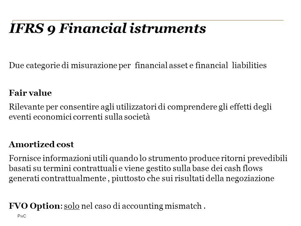 PwC IFRS 9 Financial istruments Due categorie di misurazione per financial asset e financial liabilities Fair value Rilevante per consentire agli util