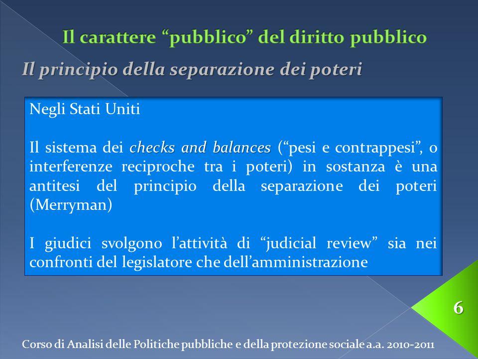 Corso di Analisi delle Politiche pubbliche e della protezione sociale a.a. 2010-2011 6 Il principio della separazione dei poteri Negli Stati Uniti che