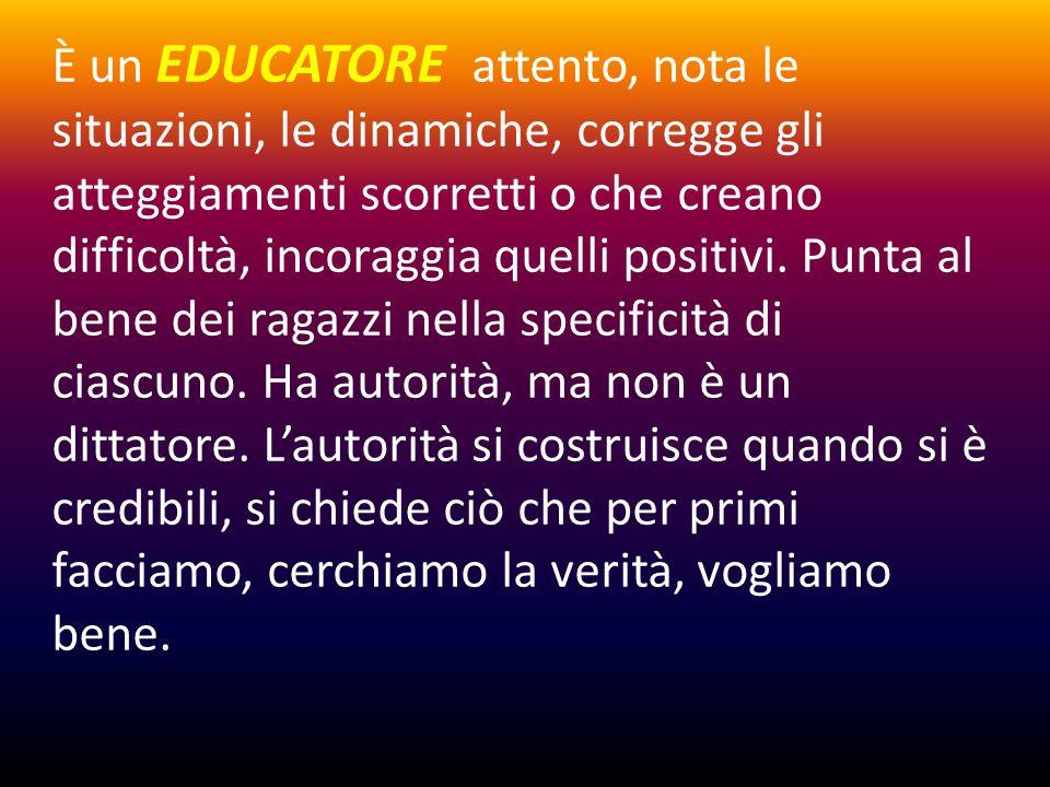 È un EDUCATORE attento, nota le situazioni, le dinamiche, corregge gli atteggiamenti scorretti o che creano difficoltà, incoraggia quelli positivi.
