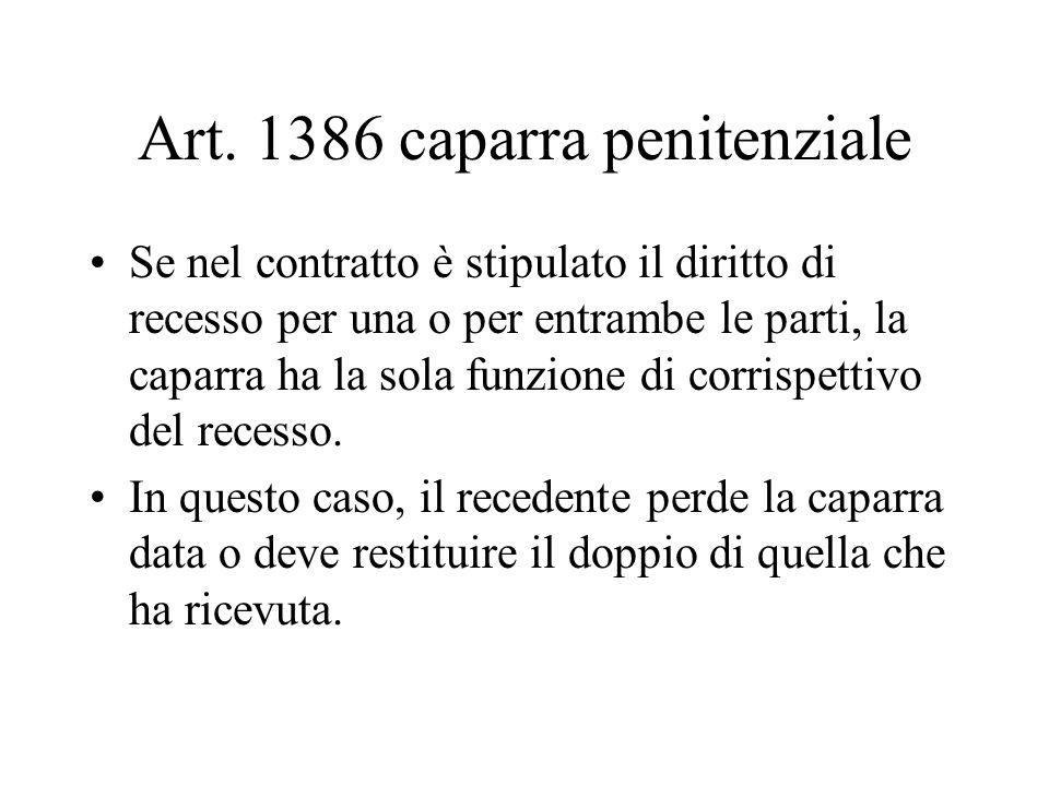Art. 1386 caparra penitenziale Se nel contratto è stipulato il diritto di recesso per una o per entrambe le parti, la caparra ha la sola funzione di c