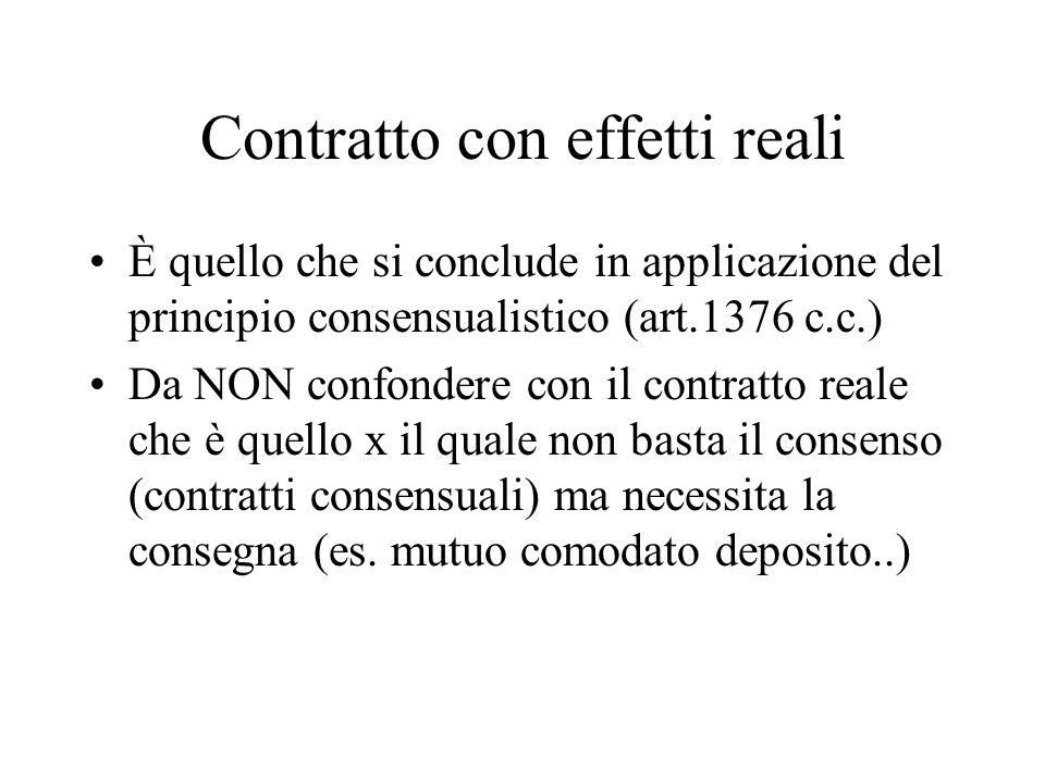 Contratto con effetti reali È quello che si conclude in applicazione del principio consensualistico (art.1376 c.c.) Da NON confondere con il contratto reale che è quello x il quale non basta il consenso (contratti consensuali) ma necessita la consegna (es.