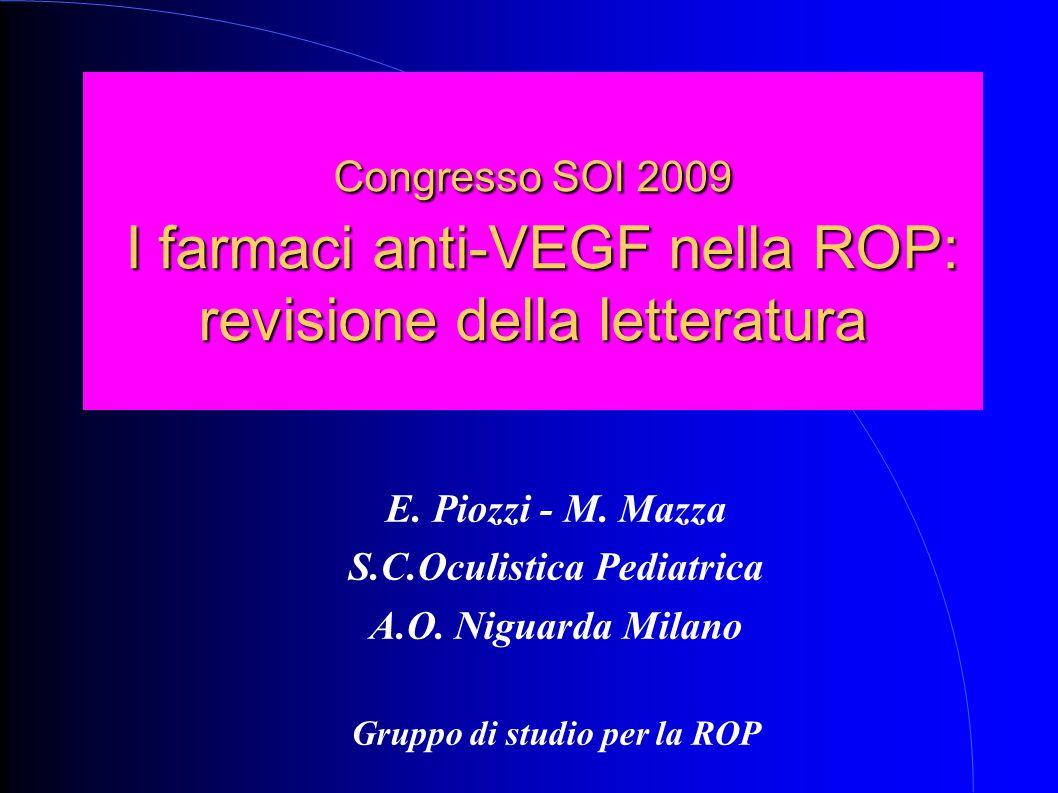 Congresso SOI 2009 I farmaci anti-VEGF nella ROP: revisione della letteratura E. Piozzi - M. Mazza S.C.Oculistica Pediatrica A.O. Niguarda Milano Grup