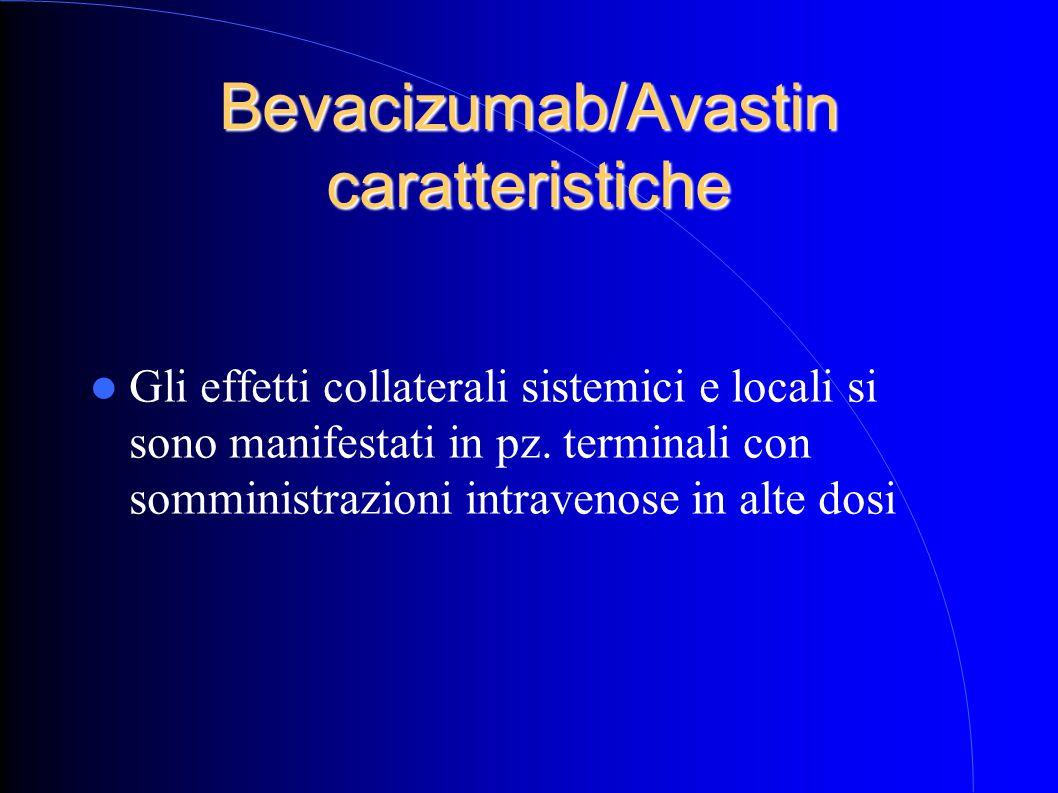 Bevacizumab/Avastin caratteristiche Gli effetti collaterali sistemici e locali si sono manifestati in pz. terminali con somministrazioni intravenose i