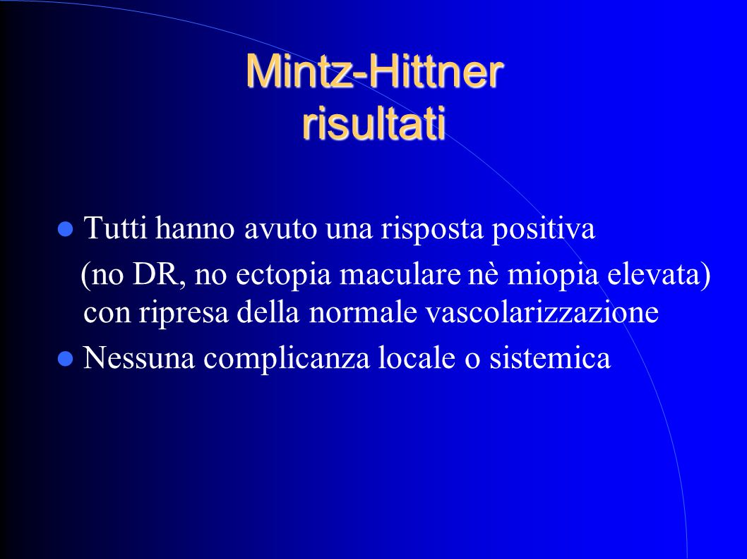 Mintz-Hittner risultati Tutti hanno avuto una risposta positiva (no DR, no ectopia maculare nè miopia elevata) con ripresa della normale vascolarizzazione Nessuna complicanza locale o sistemica