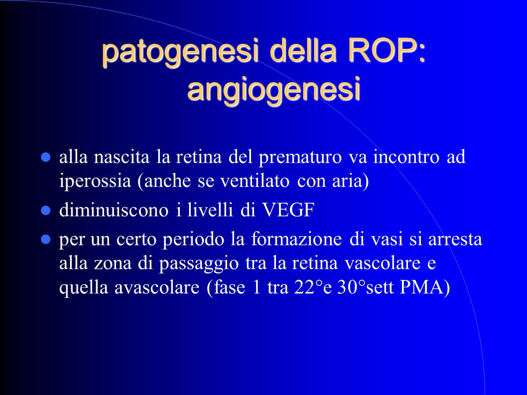 patogenesi della ROP: angiogenesi alla nascita la retina del prematuro va incontro ad iperossia (anche se ventilato con aria) diminuiscono i livelli di VEGF per un certo periodo la formazione di vasi si arresta alla zona di passaggio tra la retina vascolare e quella avascolare (fase 1 tra 22°e 30°sett PMA)