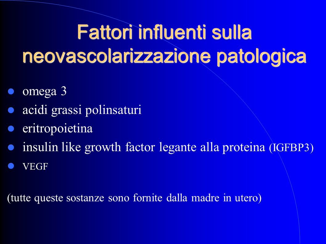 Fattori influenti sulla neovascolarizzazione patologica omega 3 acidi grassi polinsaturi eritropoietina insulin like growth factor legante alla proteina (IGFBP3) VEGF (tutte queste sostanze sono fornite dalla madre in utero)