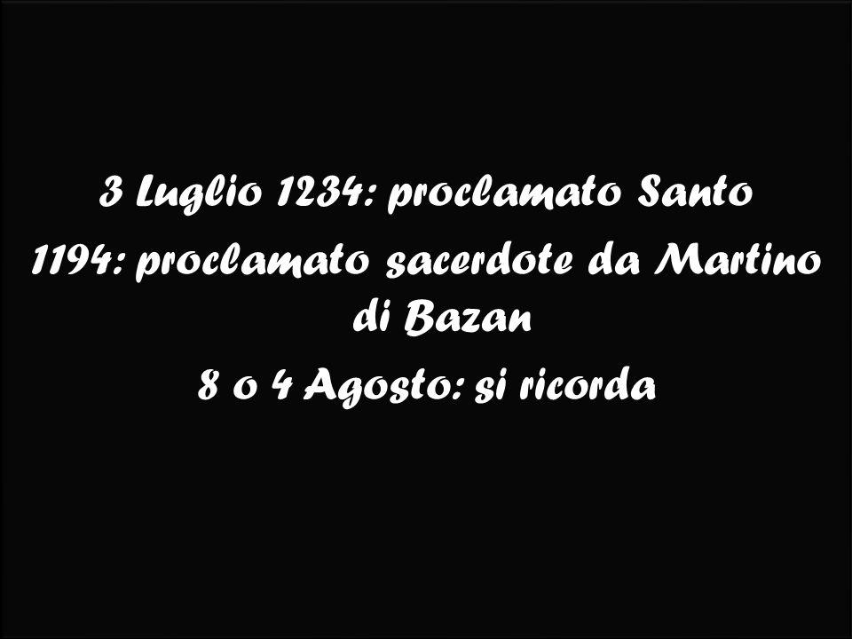3 Luglio 1234: proclamato Santo 1194: proclamato sacerdote da Martino di Bazan 8 o 4 Agosto: si ricorda 3 Luglio 1234: proclamato Santo 1194: proclamato sacerdote da Martino di Bazan 8 o 4 Agosto: si ricorda