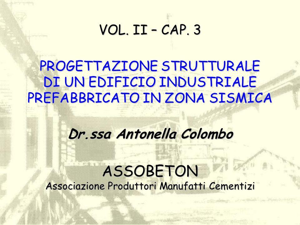 VOL. II – CAP. 3 PROGETTAZIONE STRUTTURALE DI UN EDIFICIO INDUSTRIALE PREFABBRICATO IN ZONA SISMICA Dr.ssa Antonella Colombo ASSOBETON Associazione Pr