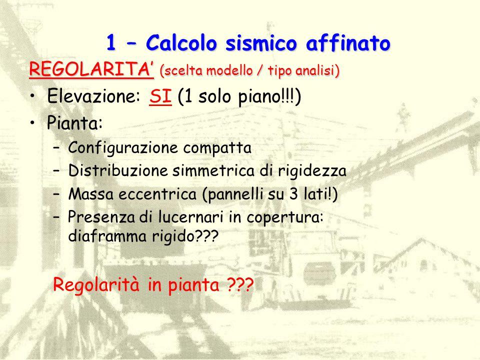 1 – Calcolo sismico affinato REGOLARITA' (scelta modello / tipo analisi) Elevazione: SI (1 solo piano!!!) Pianta: –Configurazione compatta –Distribuzi