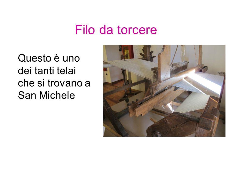 Filo da torcere Questo è uno dei tanti telai che si trovano a San Michele
