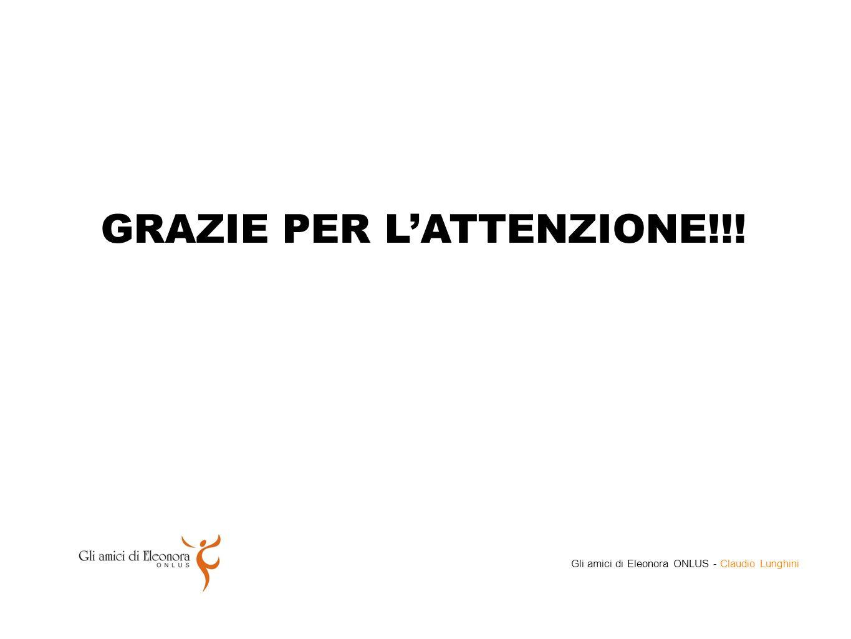 GRAZIE PER L'ATTENZIONE!!! Gli amici di Eleonora ONLUS - Claudio Lunghini