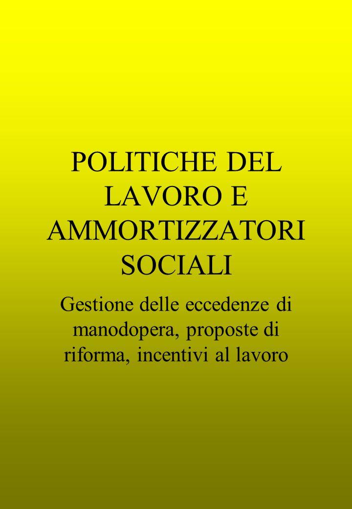 POLITICHE DEL LAVORO E AMMORTIZZATORI SOCIALI Gestione delle eccedenze di manodopera, proposte di riforma, incentivi al lavoro