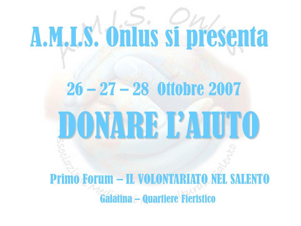 fffff 26 – 27 – 28 Ottobre 2007 DONARE L'AIUTO Primo Forum – IL VOLONTARIATO NEL SALENTO Galatina – Quartiere Fieristico A.M.I.S. Onlus si presenta