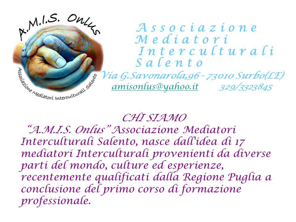 A s s o c i a z i o n e M e d i a t o r i I n t e r c u l t u r a l i S a l e n t o Via G.Savonarola,96 - 73010 Surbo(LE) amisonlus@yahoo.it 329/3323845 ATTIVITA E SERVIZI v Percorsi didattici interculturali e di educazione alla pace.