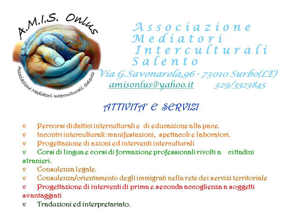 A s s o c i a z i o n e M e d i a t o r i I n t e r c u l t u r a l i S a l e n t o Via G.Savonarola,96 - 73010 Surbo(LE) amisonlus@yahoo.it 329/3323845 AMBITI OPERATIVI: A.M.I.S.