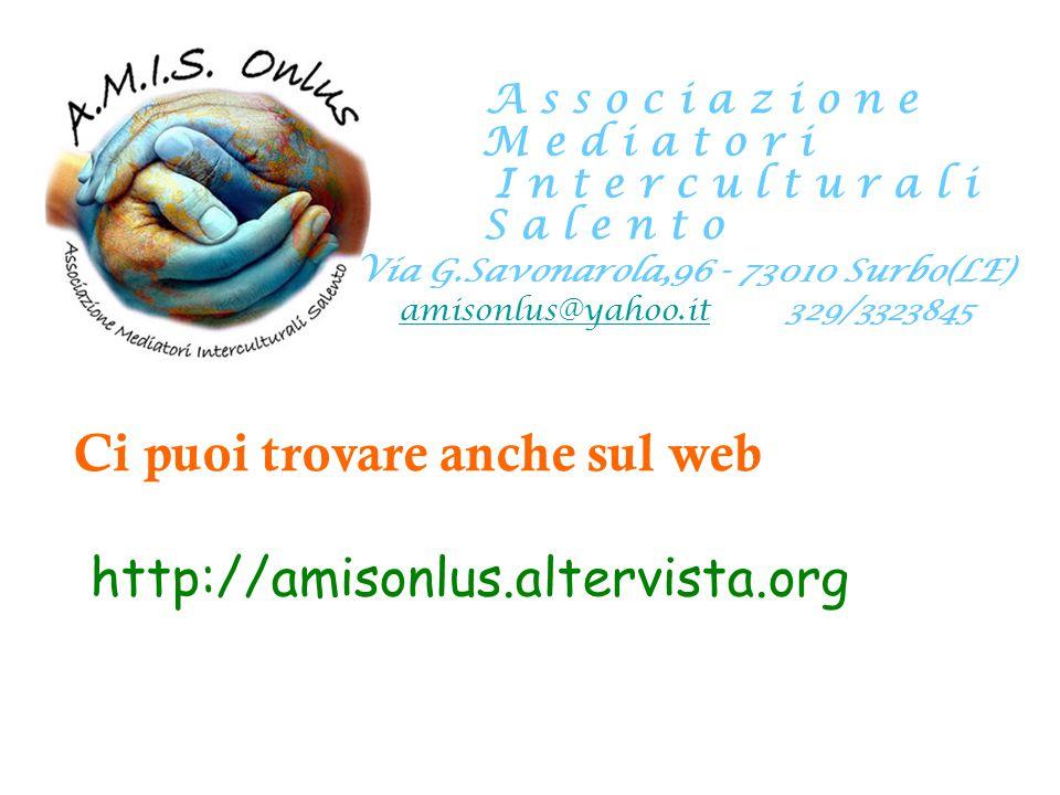 A s s o c i a z i o n e M e d i a t o r i I n t e r c u l t u r a l i S a l e n t o Via G.Savonarola,96 - 73010 Surbo(LE) amisonlus@yahoo.itamisonlus@