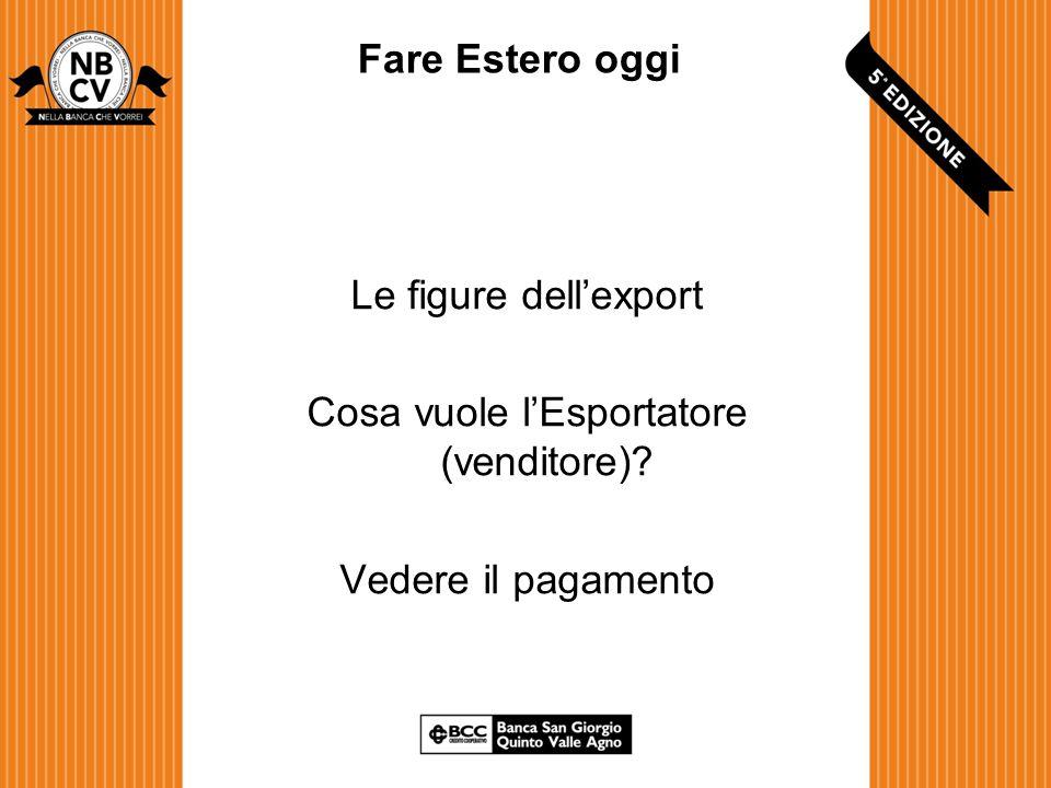 Fare Estero oggi Le figure dell'export Cosa vuole l'Esportatore (venditore) Vedere il pagamento