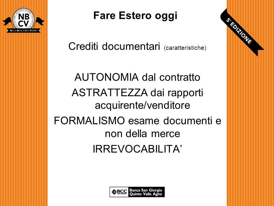 Fare Estero oggi Crediti documentari (caratteristiche) AUTONOMIA dal contratto ASTRATTEZZA dai rapporti acquirente/venditore FORMALISMO esame documenti e non della merce IRREVOCABILITA'