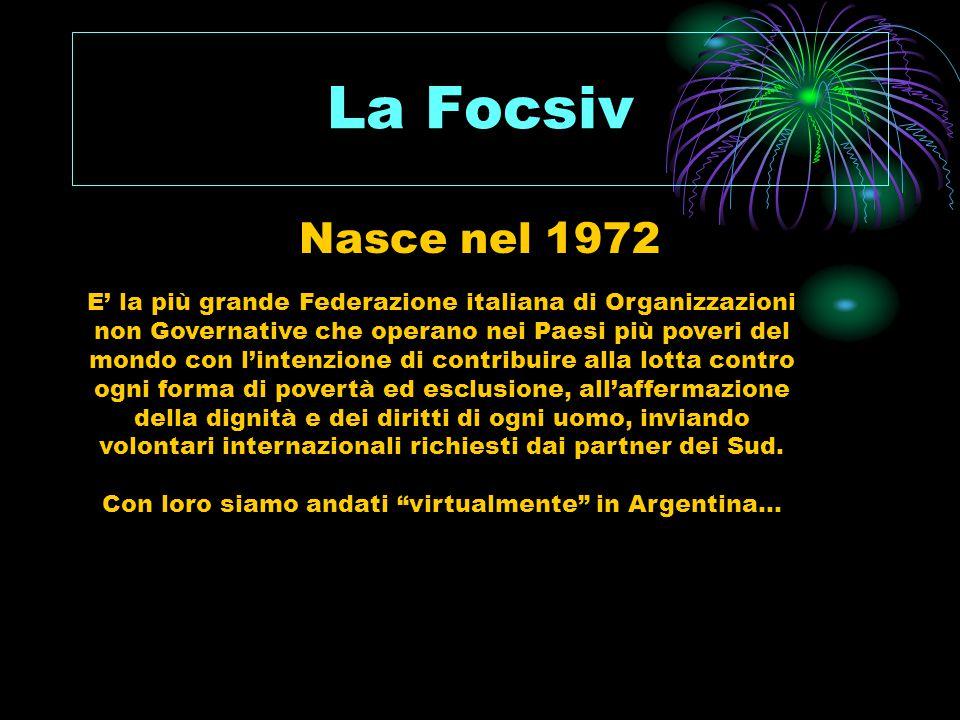 La Focsiv Nasce nel 1972 E' la più grande Federazione italiana di Organizzazioni non Governative che operano nei Paesi più poveri del mondo con l'intenzione di contribuire alla lotta contro ogni forma di povertà ed esclusione, all'affermazione della dignità e dei diritti di ogni uomo, inviando volontari internazionali richiesti dai partner dei Sud.