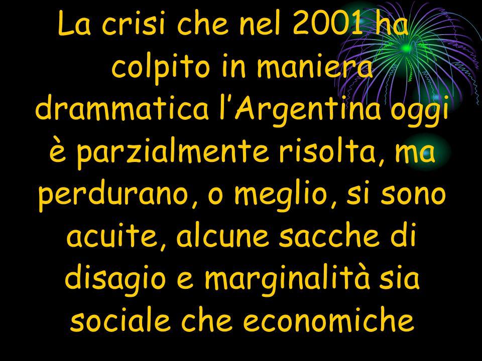 La crisi che nel 2001 ha colpito in maniera drammatica l'Argentina oggi è parzialmente risolta, ma perdurano, o meglio, si sono acuite, alcune sacche di disagio e marginalità sia sociale che economiche