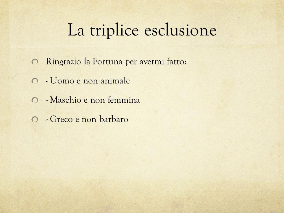 La triplice esclusione Ringrazio la Fortuna per avermi fatto: - Uomo e non animale - Maschio e non femmina - Greco e non barbaro