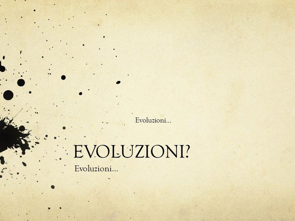 Evoluzioni… EVOLUZIONI? Evoluzioni…