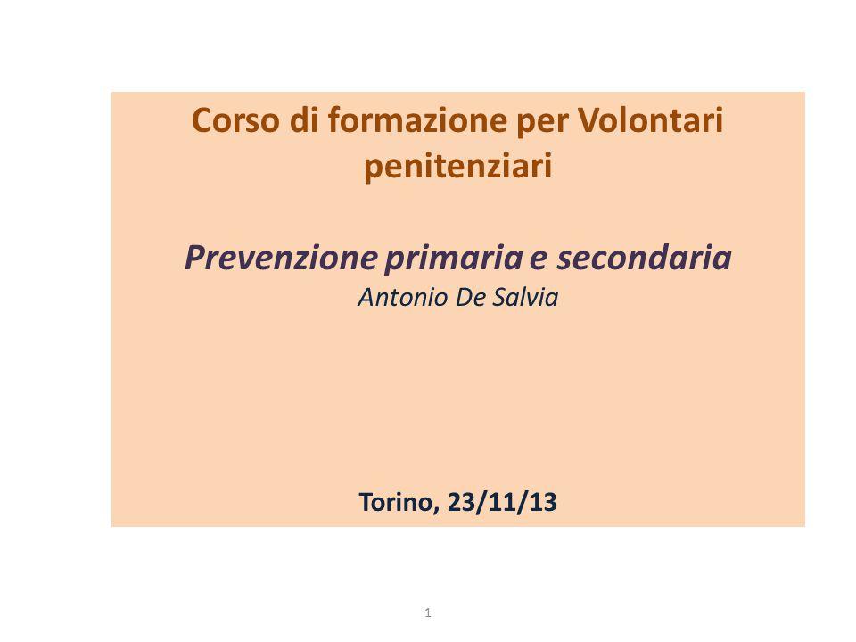 Corso di formazione per Volontari penitenziari Prevenzione primaria e secondaria Antonio De Salvia Torino, 23/11/13 1