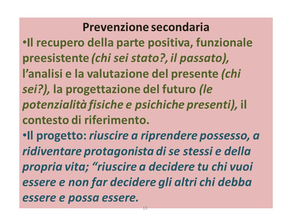 Prevenzione secondaria Il recupero della parte positiva, funzionale preesistente (chi sei stato , il passato), l'analisi e la valutazione del presente (chi sei ), la progettazione del futuro (le potenzialità fisiche e psichiche presenti), il contesto di riferimento.