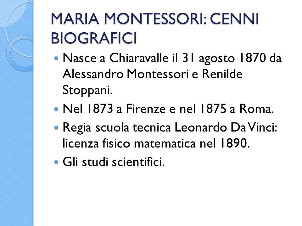 MARIA MONTESSORI: CENNI BIOGRAFICI Nasce a Chiaravalle il 31 agosto 1870 da Alessandro Montessori e Renilde Stoppani. Nel 1873 a Firenze e nel 1875 a