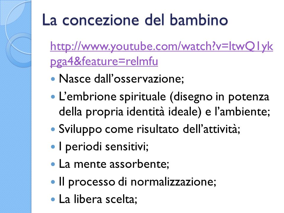 La concezione del bambino http://www.youtube.com/watch?v=ltwQ1yk pga4&feature=relmfu Nasce dall'osservazione; L'embrione spirituale (disegno in potenza della propria identità ideale) e l'ambiente; Sviluppo come risultato dell'attività; I periodi sensitivi; La mente assorbente; Il processo di normalizzazione; La libera scelta;