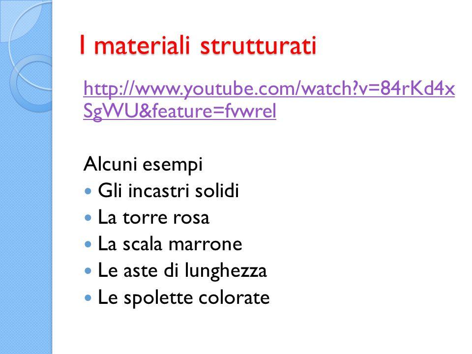 I materiali strutturati http://www.youtube.com/watch?v=84rKd4x SgWU&feature=fvwrel Alcuni esempi Gli incastri solidi La torre rosa La scala marrone Le aste di lunghezza Le spolette colorate