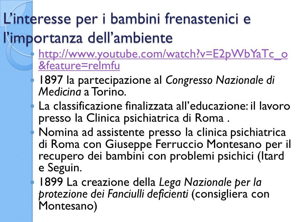 L'interesse per i bambini frenastenici e l'importanza dell'ambiente http://www.youtube.com/watch?v=E2pWbYaTc_o &feature=relmfu http://www.youtube.com/watch?v=E2pWbYaTc_o &feature=relmfu 1897 la partecipazione al Congresso Nazionale di Medicina a Torino.
