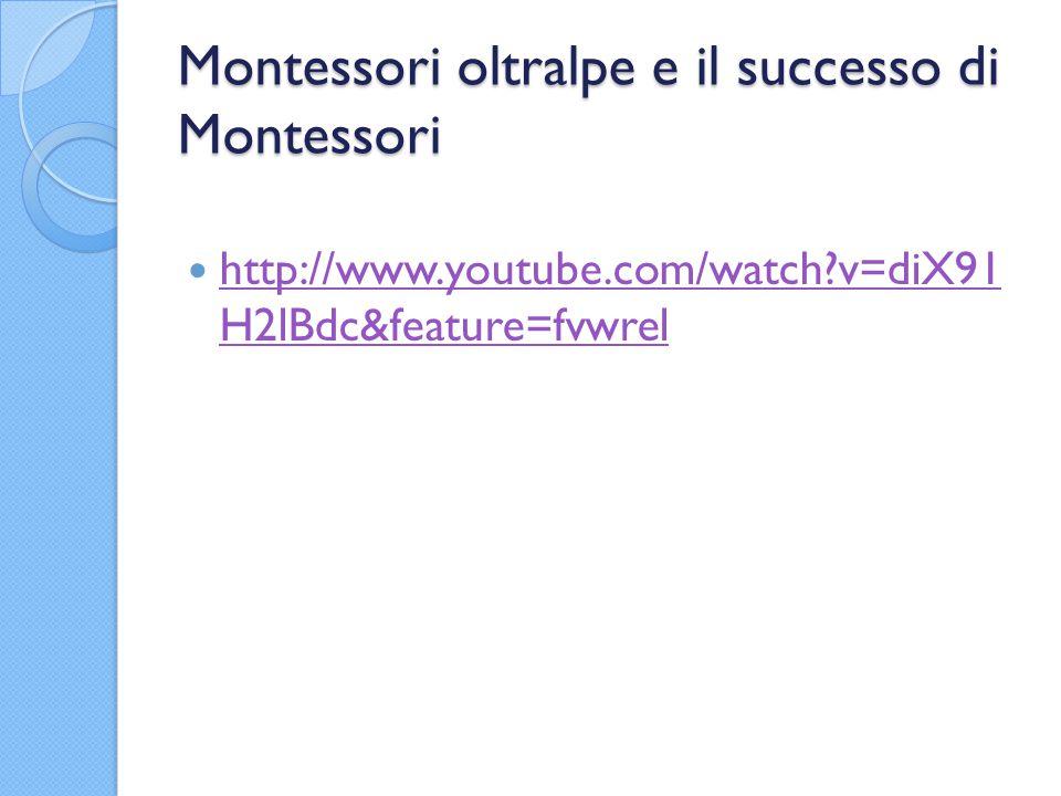 Montessori oltralpe e il successo di Montessori http://www.youtube.com/watch?v=diX91 H2lBdc&feature=fvwrel http://www.youtube.com/watch?v=diX91 H2lBdc